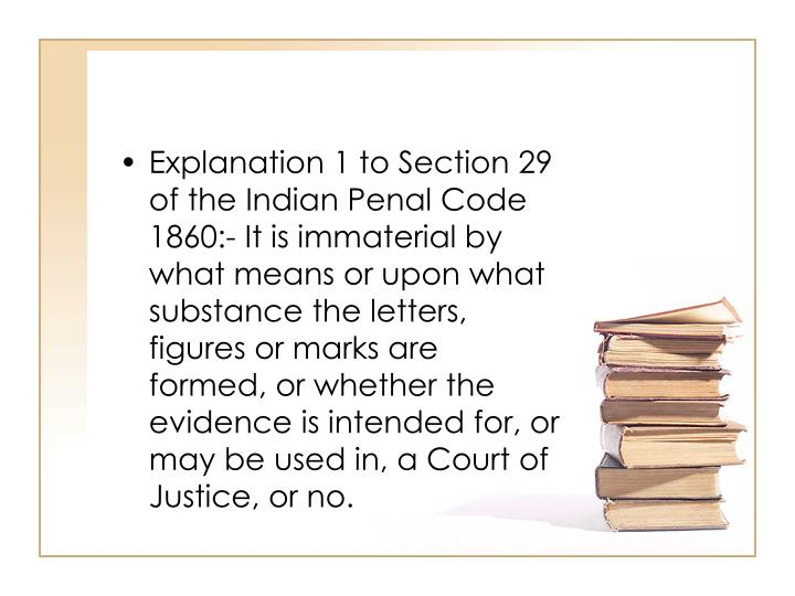 Explanation 1 to Section 29 of the Indian Penal Code 1860:- It is immaterial by what means or upon what substance the letters, figures or marks are formed, or whether the evidence is intended for, or may be used in, a Court of Justice, or no.