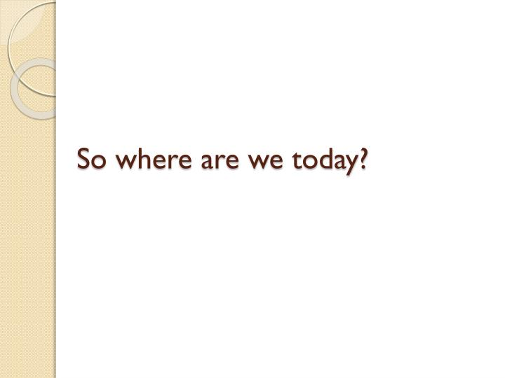 So where are we today?