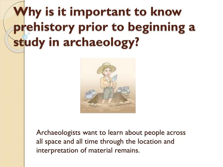 Why is it important to know prehistory prior to beginning a study in archaeology?