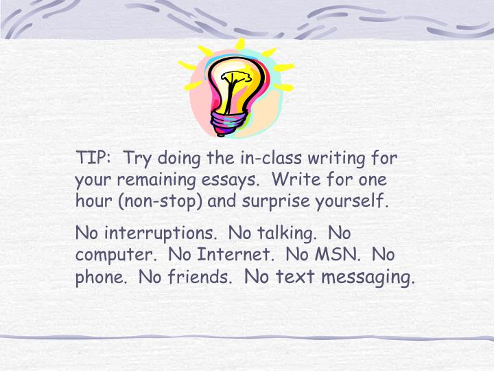 TIP:  Try doing the in-class writing for your remaining essays.  Write for one hour (non-stop) and surprise yourself.