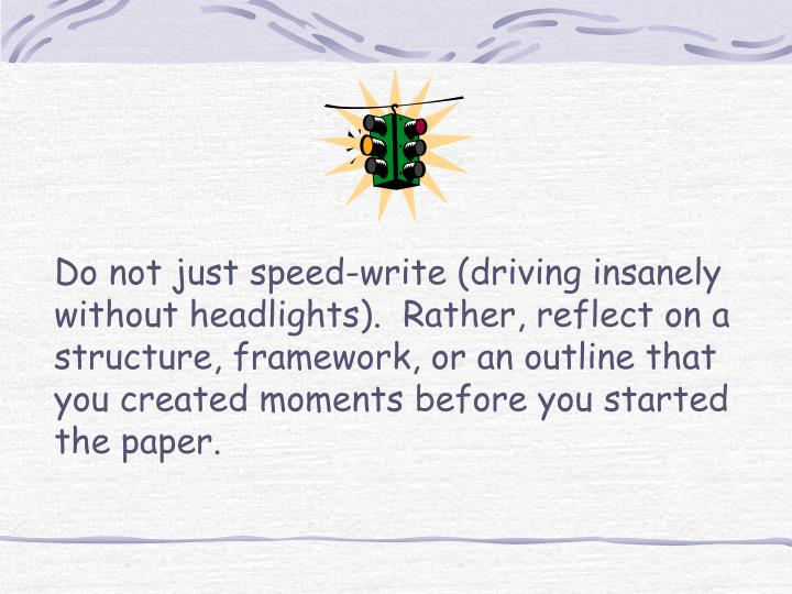 Do not just speed-write (driving insanely without headlights).  Rather, reflect on a structure, framework, or an outline that you created moments before you started the paper.