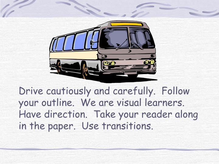 Drive cautiously and carefully.  Follow your outline.  We are visual learners.  Have direction.  Take your reader along in the paper.  Use transitions.
