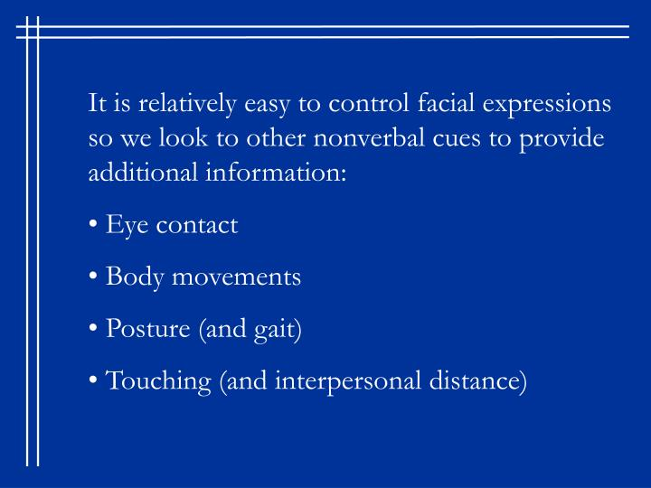 It is relatively easy to control facial expressions so we look to other nonverbal cues to provide additional information:
