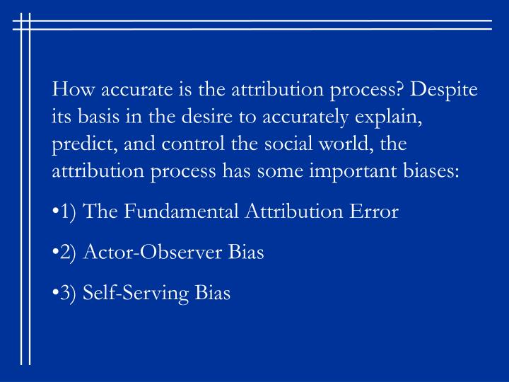 How accurate is the attribution process? Despite its basis in the desire to accurately explain, predict, and control the social world, the attribution process has some important biases:
