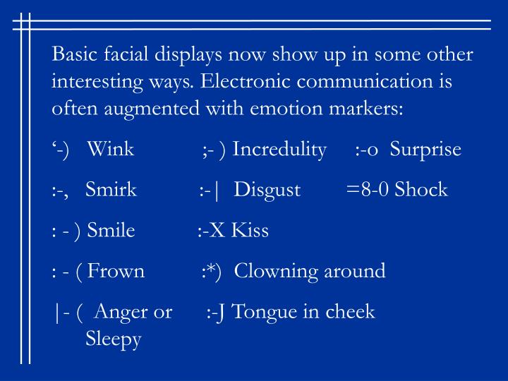 Basic facial displays now show up in some other interesting ways. Electronic communication is often augmented with emotion markers: