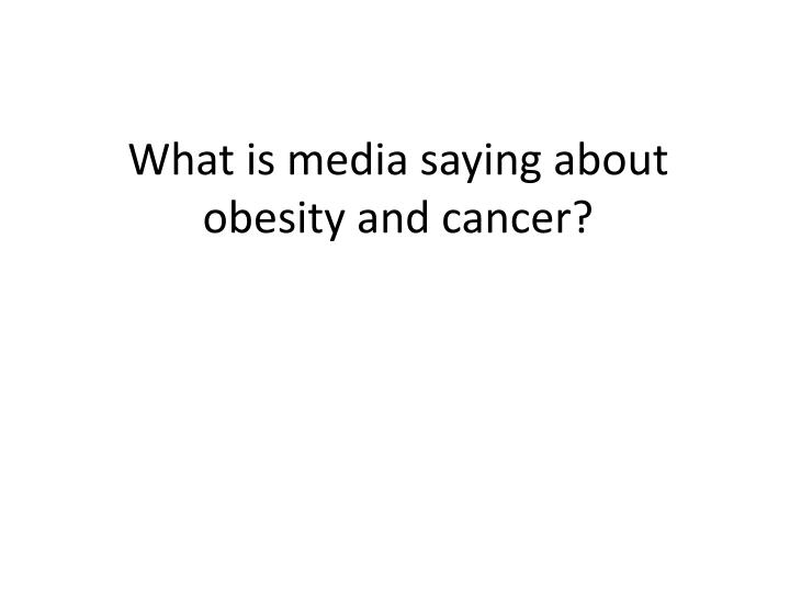What is media saying about obesity and cancer?