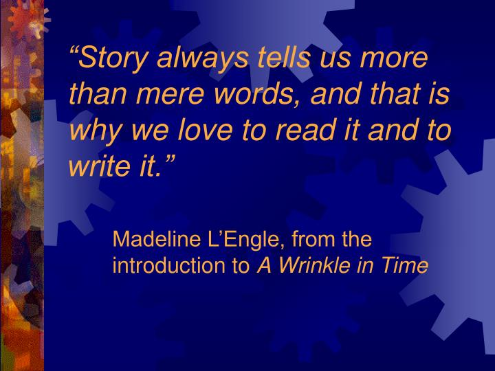 Story always tells us more than mere words and that is why we love to read it and to write it