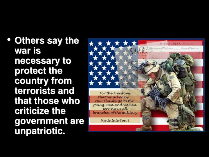 Others say the war is necessary to protect the country from terrorists and that those who criticize the government are unpatriotic.