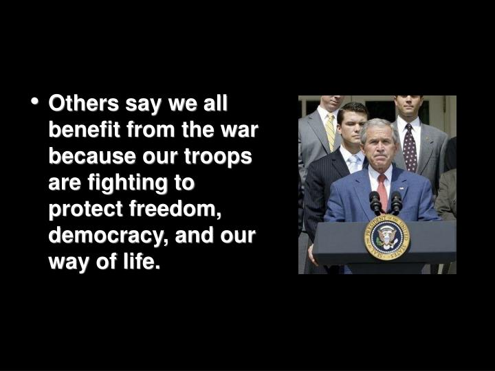 Others say we all benefit from the war because our troops are fighting to protect freedom, democracy, and our way of life.