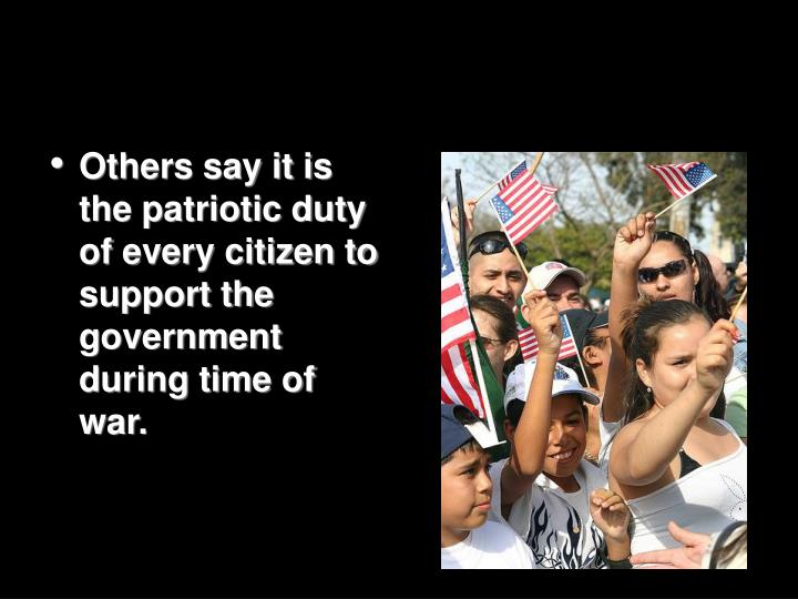 Others say it is the patriotic duty of every citizen to support the government during time of war.