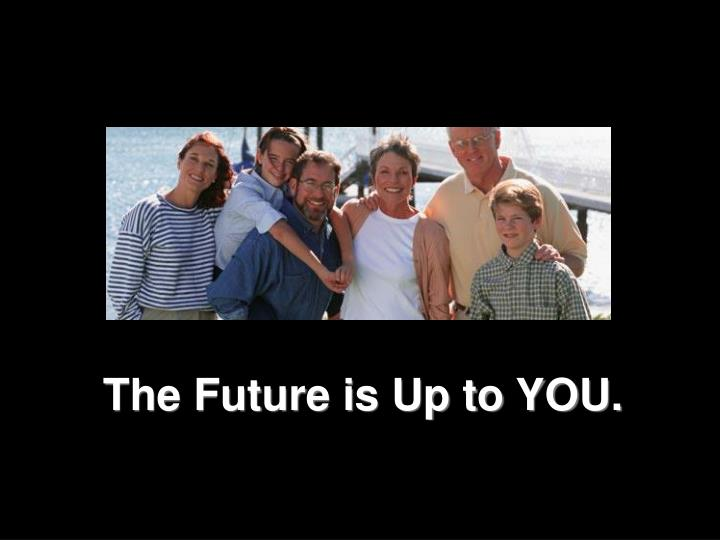 The Future is Up to YOU.