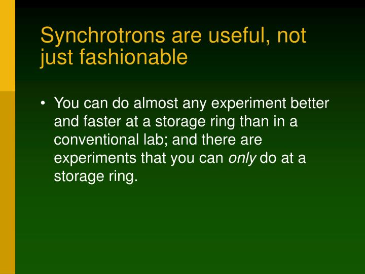 Synchrotrons are useful, not just fashionable