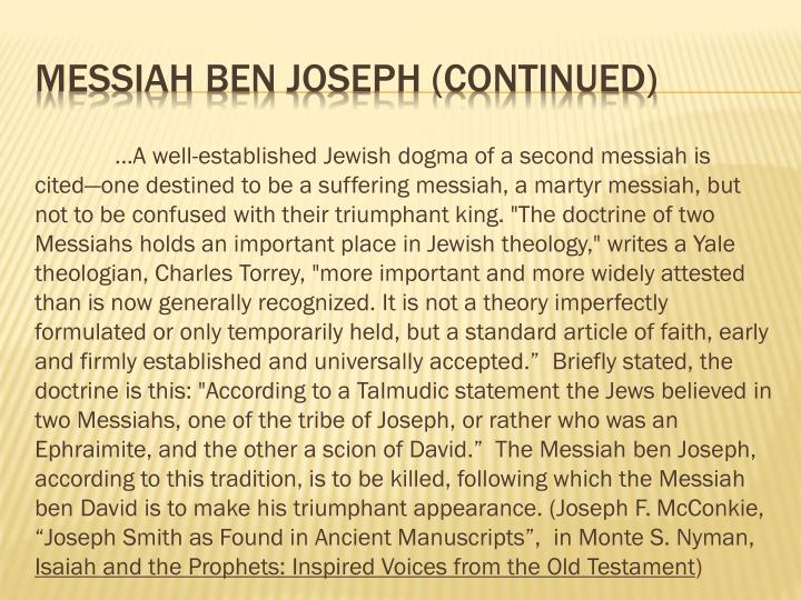 "…A well-established Jewish dogma of a second messiah is cited—one destined to be a suffering messiah, a martyr messiah, but not to be confused with their triumphant king. ""The doctrine of two Messiahs holds an important place in Jewish theology,"" writes a Yale theologian, Charles Torrey, ""more important and more widely attested than is now generally recognized. It is not a theory imperfectly formulated or only temporarily held, but a standard article of faith, early and firmly established and universally accepted.""  Briefly stated, the doctrine is this: ""According to a Talmudic statement the Jews believed in two Messiahs, one of the tribe of Joseph, or rather who was an"