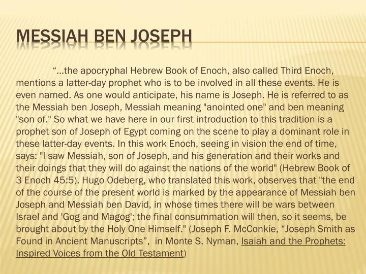 """…the apocryphal Hebrew Book of Enoch, also called Third Enoch, mentions a latter-day prophet who is to be involved in all these events. He is even named. As one would anticipate, his name is Joseph. He is referred to as the Messiah"