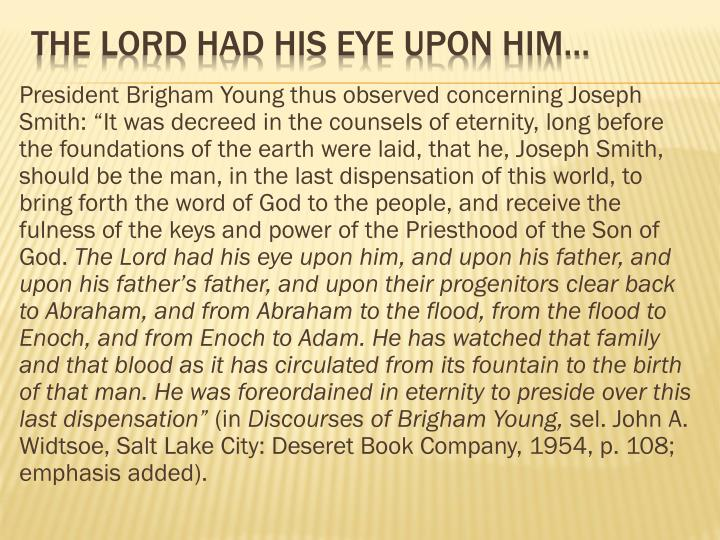 "President Brigham Young thus observed concerning Joseph Smith: ""It was decreed in the counsels of eternity, long before the foundations of the earth were laid, that he, Joseph Smith, should be the man, in the last dispensation of this world, to bring forth the word of God to the people, and receive the"
