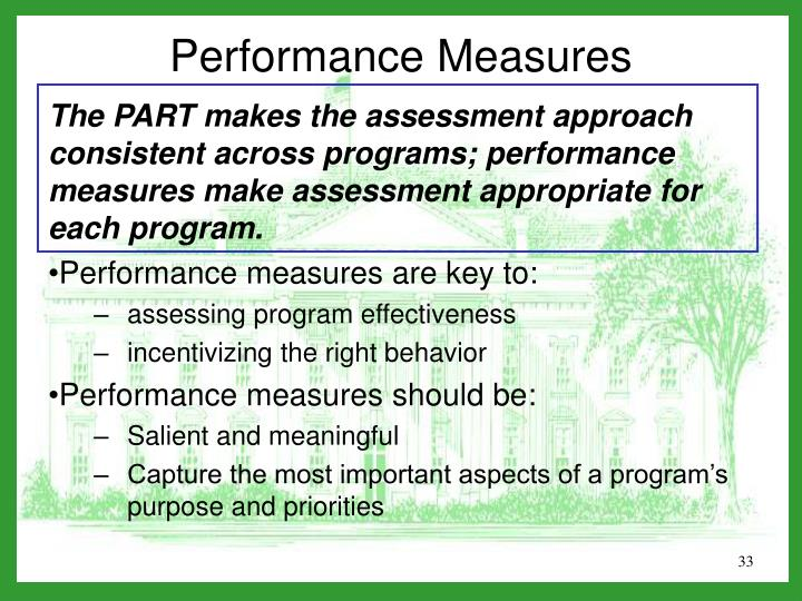 The PART makes the assessment approach consistent across programs; performance measures make assessment appropriate for each program.