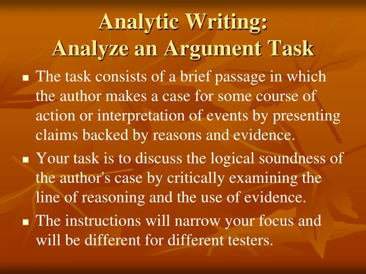 the argument of the task of The argument task the analyze an argument task on the gre analytical writing section asks you to evaluate another author's argument and take a position on it in response to a prompt this essay can be a little tricky because you will get a sample passage to write about, but you're not discussing the issue presented in.