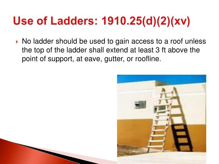 No ladder should be used to gain access to a roof unless the top of the ladder shall extend at least 3 ft above the point of support, at eave, gutter, or roofline.