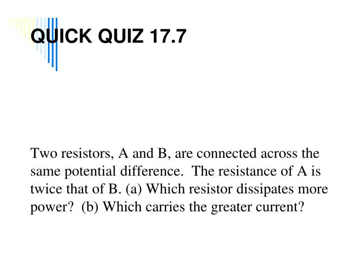 Two resistors, A and B, are connected across the same potential difference.  The resistance of A is twice that of B. (a) Which resistor dissipates more power?  (b) Which carries the greater current?