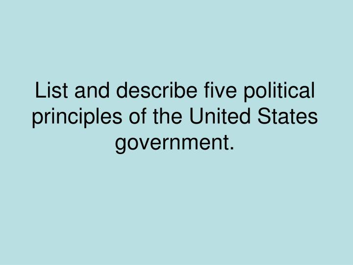 List and describe five political principles of the United States government.
