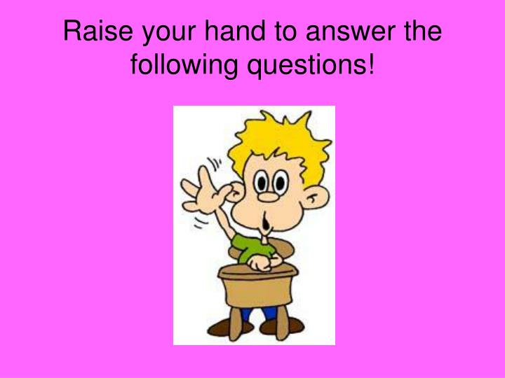 Raise your hand to answer the following questions!