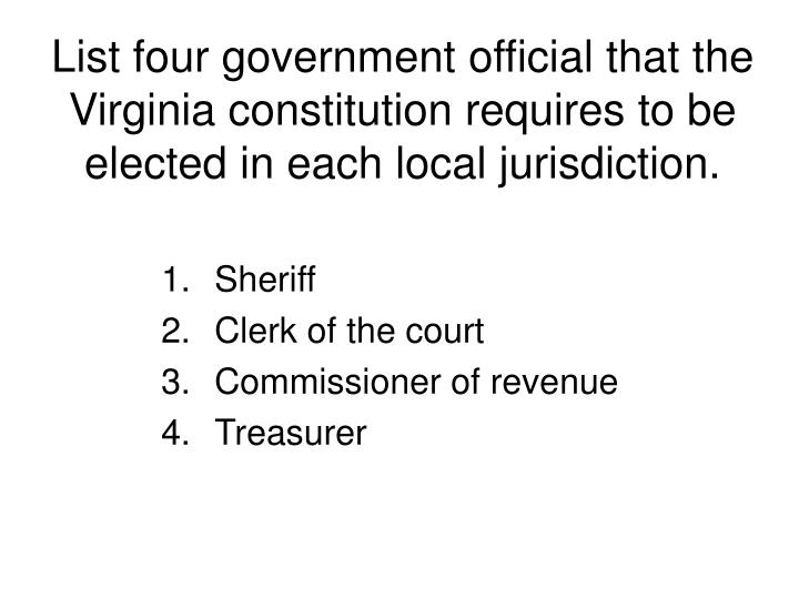 List four government official that the Virginia constitution requires to be elected in each local jurisdiction.
