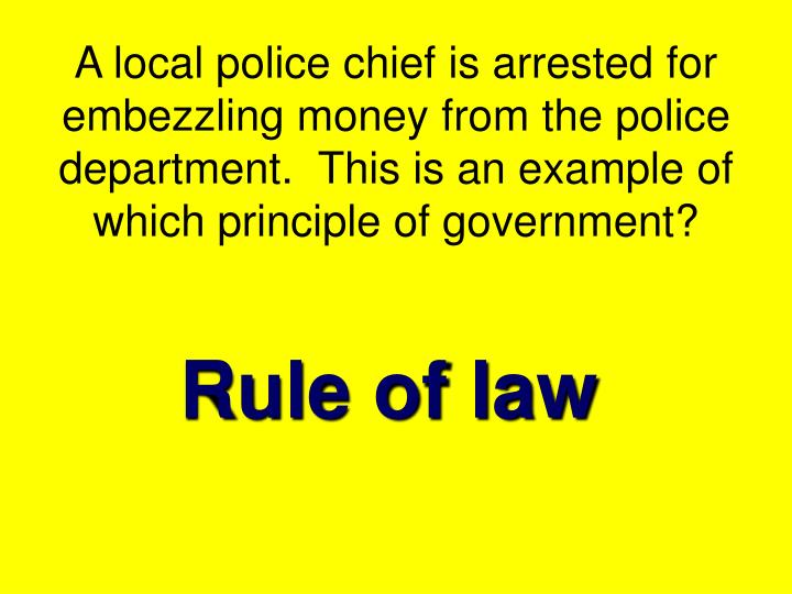 A local police chief is arrested for embezzling money from the police department.  This is an example of which principle of government?