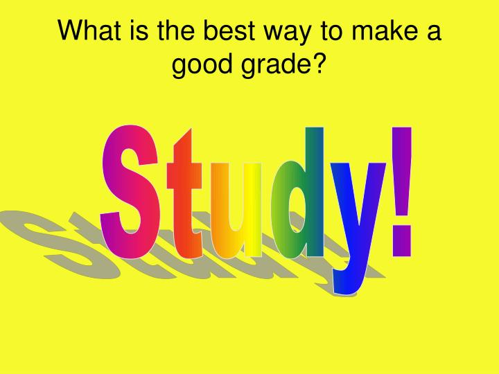 What is the best way to make a good grade?