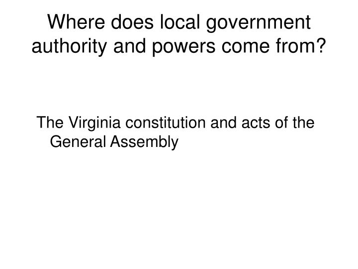 Where does local government authority and powers come from?