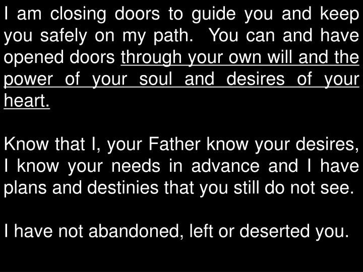 I am closing doors to guide you and keep you safely on my path.  You can and have opened doors