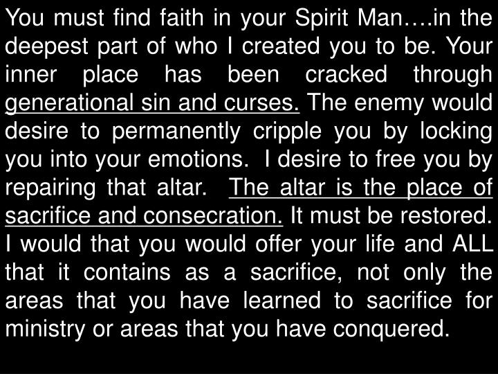 You must find faith in your Spirit Man….in the deepest part of who I created you to be. Your inner place has been cracked through