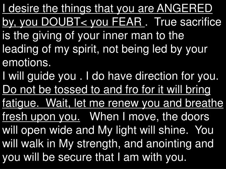 I desire the things that you are ANGERED by, you DOUBT< you FEAR