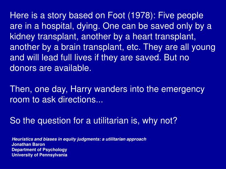 Here is a story based on Foot (1978): Five people are in a hospital, dying. One can be saved only by a kidney transplant, another by a heart transplant, another by a brain transplant, etc. They are all young and will lead full lives if they are saved. But no donors are available.