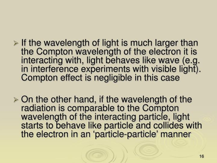 If the wavelength of light is much larger than the Compton wavelength of the electron it is interacting with, light behaves like wave (e.g. in interference experiments with visible light). Compton effect is negligible in this case