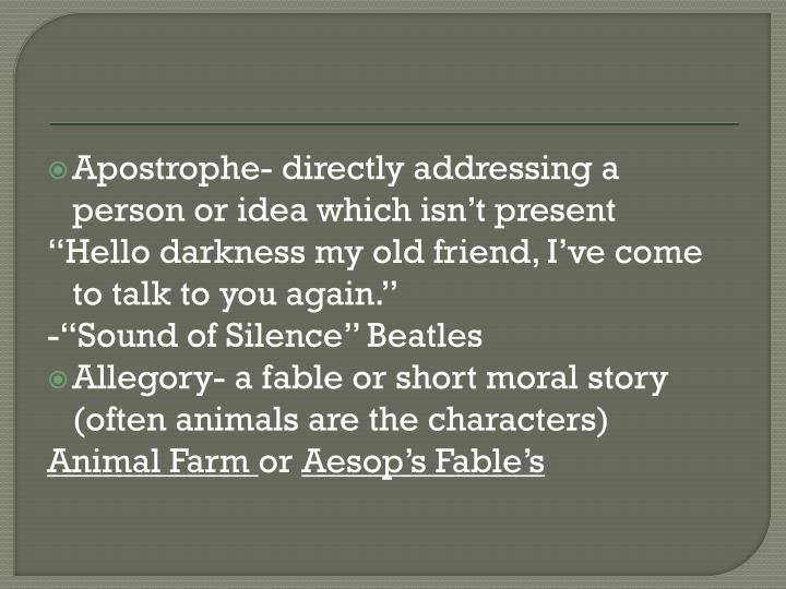 Apostrophe- directly addressing a person or idea which isn't present