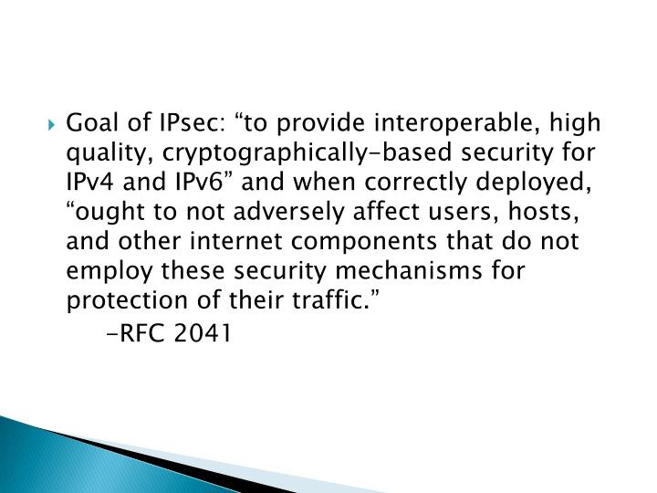 "Goal of IPsec: ""to provide interoperable, high quality, cryptographically-based security for IPv4 and IPv6"" and when correctly deployed, ""ought to not adversely affect users, hosts, and other internet components that do not employ these security mechanisms for protection of their traffic."""
