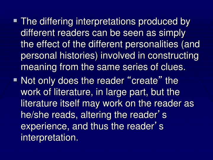 The differing interpretations produced by different readers can be seen as simply the effect of the different personalities (and personal histories) involved in constructing meaning from the same series of clues.