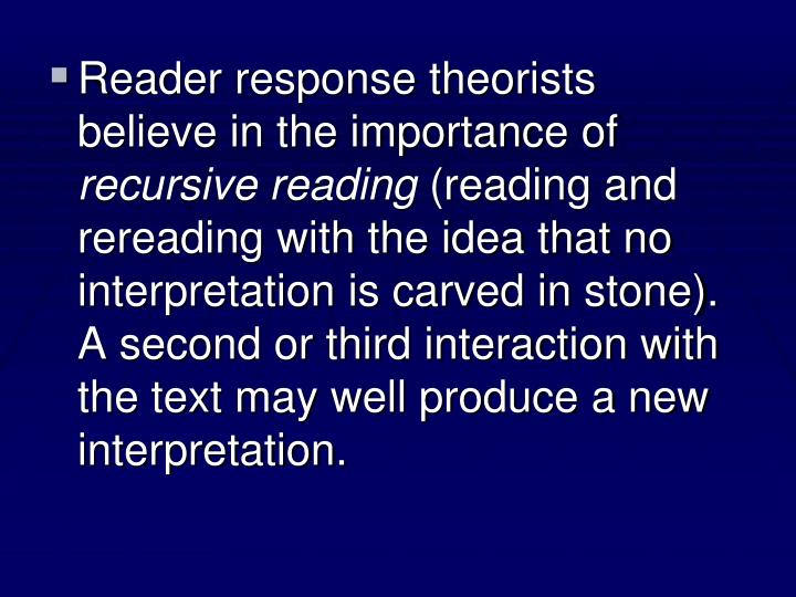 Reader response theorists believe in the importance of