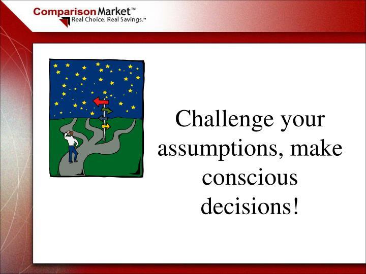 Challenge your assumptions, make conscious decisions!