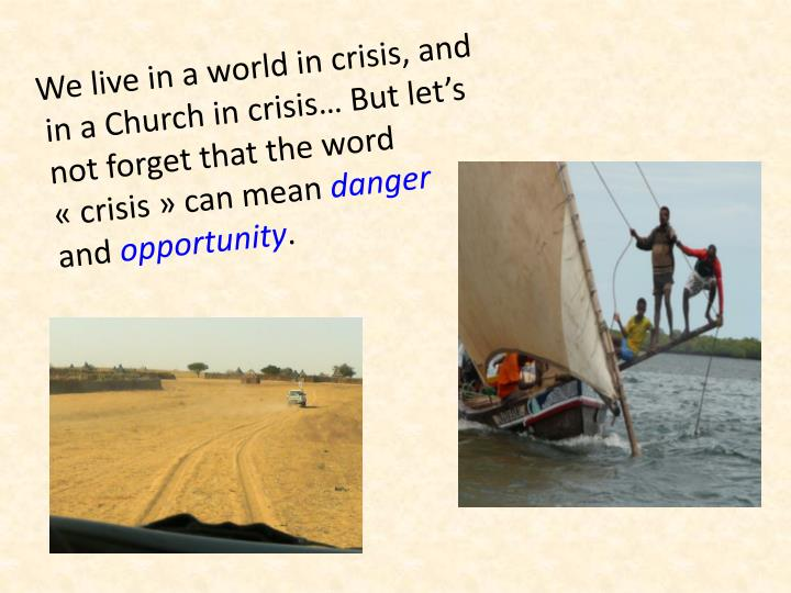 We live in a world in crisis, and in a Church in crisis… But let's not forget that the word « crisis » can mean