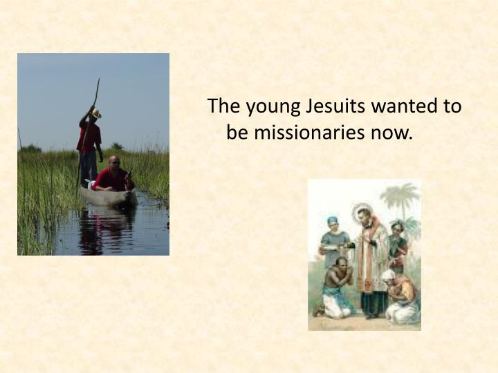 The young Jesuits wanted to be missionaries now.