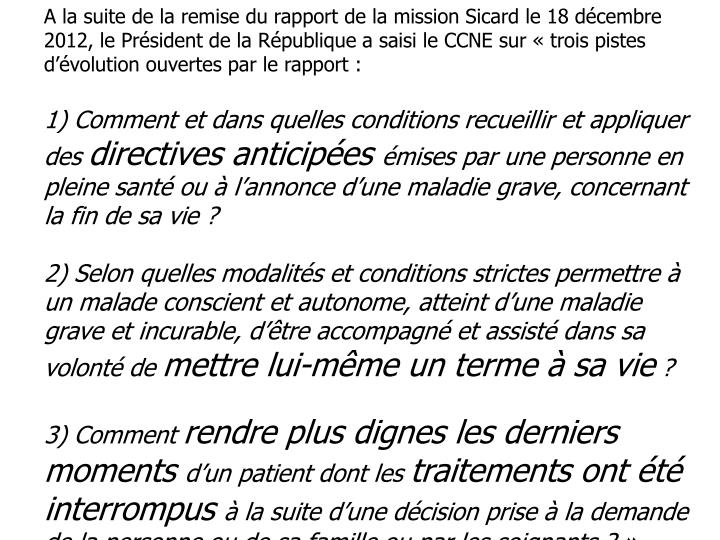 A la suite de la remise du rapport de la mission Sicard le 18 décembre 2012, le Président de la République a saisi le CCNE sur «trois pistes d'évolution ouvertes parle rapport: