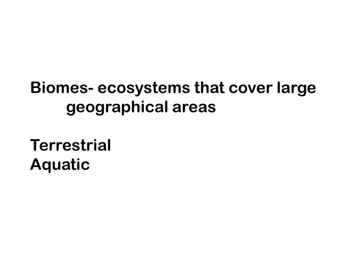Biomes- ecosystems that cover large