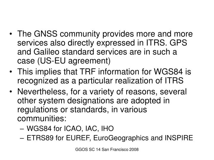 The GNSS community provides more and more services also directly expressed in ITRS. GPS and Galileo standard services are in such a case (US-EU agreement)