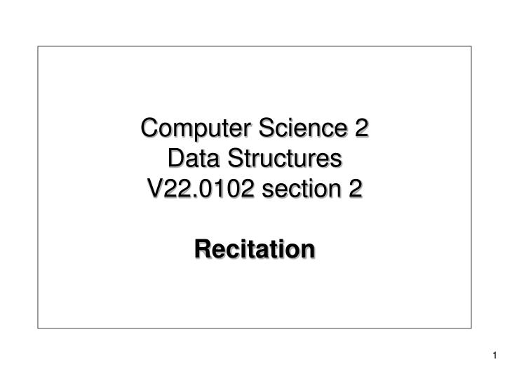 Computer science 2 data structures v22 0102 section 2 recitation