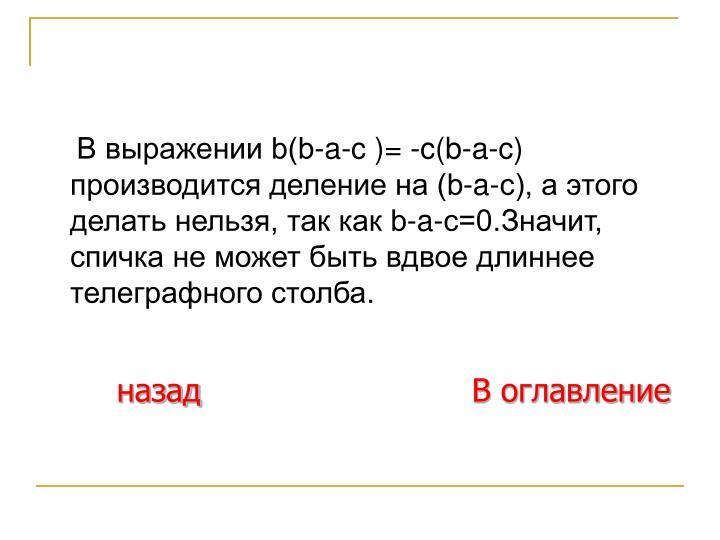 В выражении b(b-a-c )= -c(b-a-c) производится деление на (b-a-c), а этого делать нельзя, так как b-a-c=0.Значит, спичка не может быть вдвое длиннее телеграфного столба.