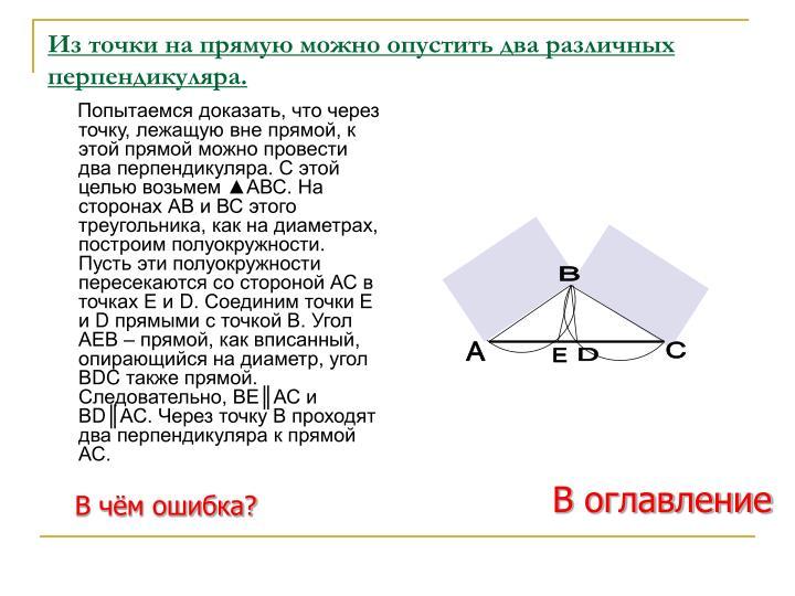 Попытаемся доказать, что через точку, лежащую вне прямой, к этой прямой можно провести два перпендикуляра. С этой целью возьмем ▲АВС. На сторонах АВ и ВС этого треугольника, как на диаметрах, построим полуокружности. Пусть эти полуокружности пересекаются со стороной АС в точках Е и