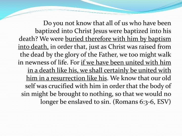 Do you not know that all of us who have been baptized into Christ Jesus were baptized into his death? We were
