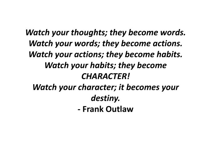 Watch your thoughts; they become words.