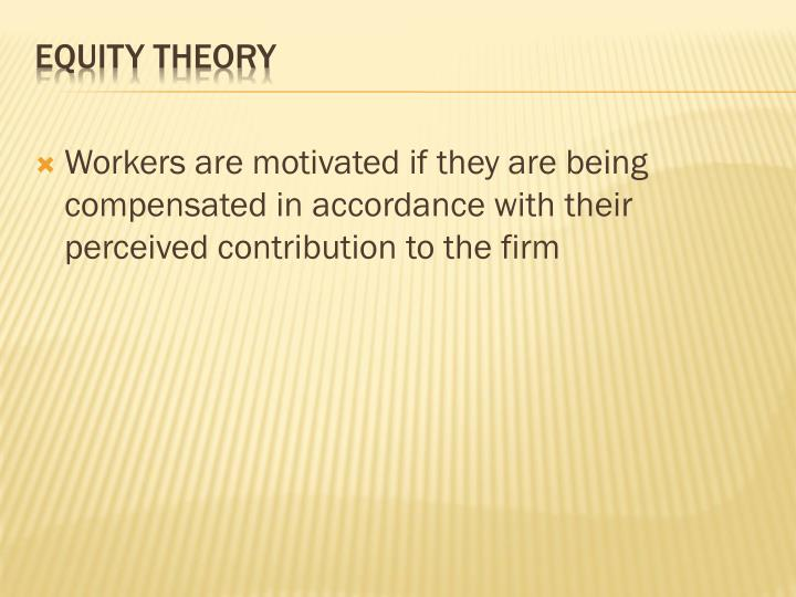 Workers are motivated if they are being compensated in accordance with their perceived contribution to the firm
